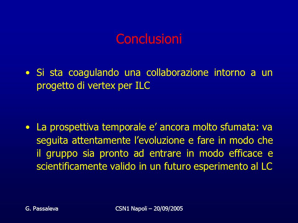 G. PassalevaCSN1 Napoli – 20/09/2005 Conclusioni Si sta coagulando una collaborazione intorno a un progetto di vertex per ILC La prospettiva temporale