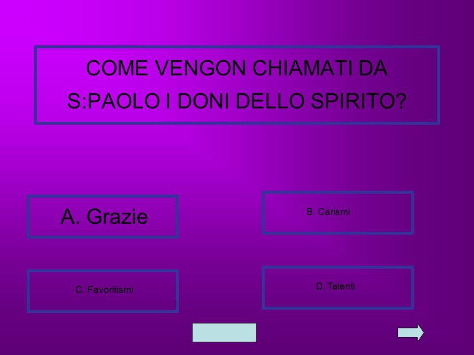 COME VENGON CHIAMATI DA S:PAOLO I DONI DELLO SPIRITO? A. Grazie B. Carismi C. Favoritismi D. Talenti