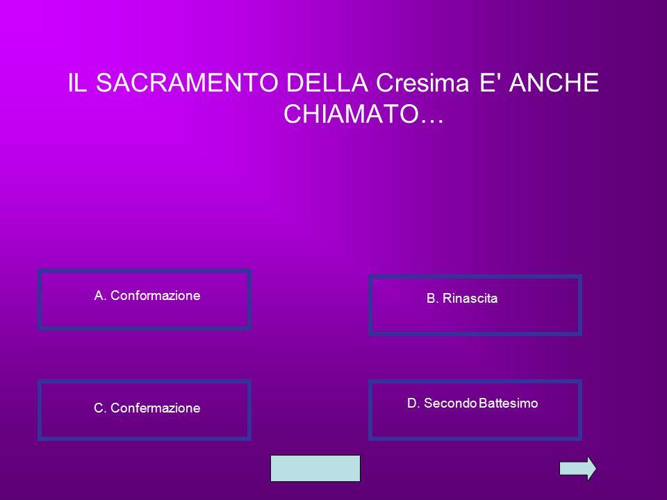 IL SACRAMENTO DELLA Cresima E' ANCHE CHIAMATO… A. Conformazione B. Rinascita C. Confermazione D. Secondo Battesimo