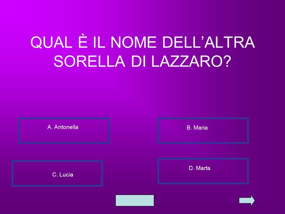 QUAL È IL NOME DELL'ALTRA SORELLA DI LAZZARO? A. Antonella B. Maria C. Lucia D. Marta