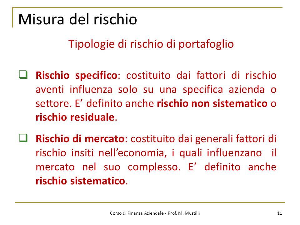 11Corso di Finanza Aziendale - Prof. M. Mustilli Misura del rischio  Rischio specifico: costituito dai fattori di rischio aventi influenza solo su un