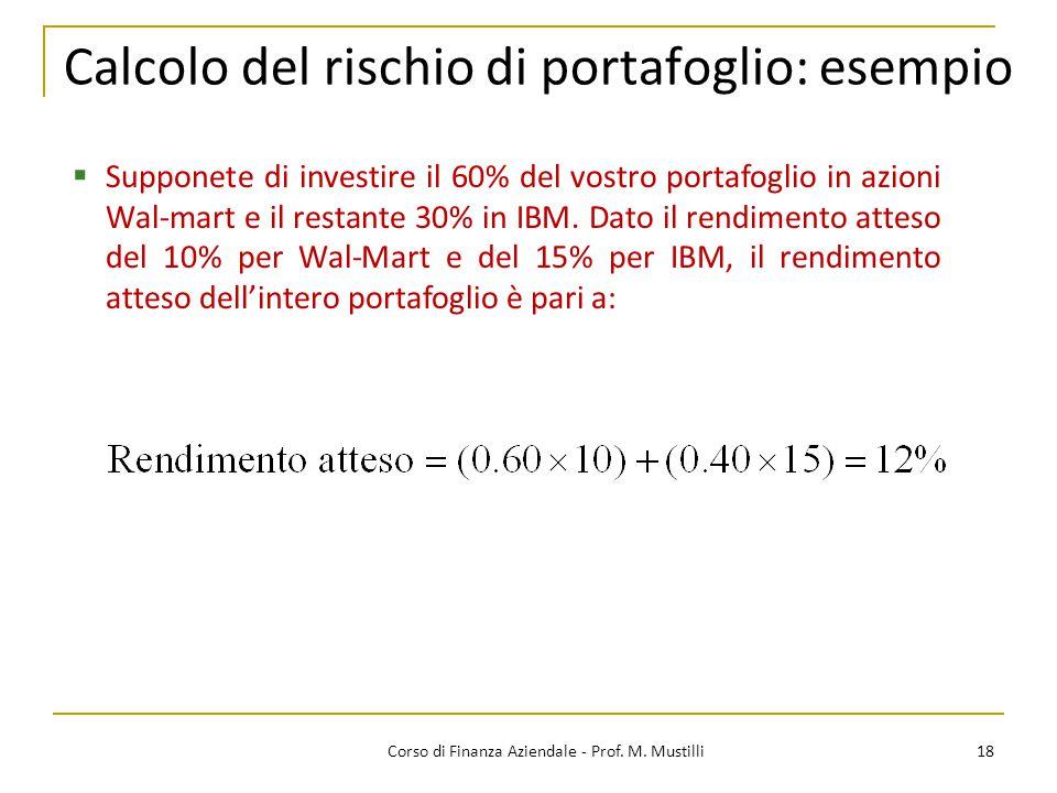 18Corso di Finanza Aziendale - Prof. M. Mustilli Calcolo del rischio di portafoglio: esempio  Supponete di investire il 60% del vostro portafoglio in
