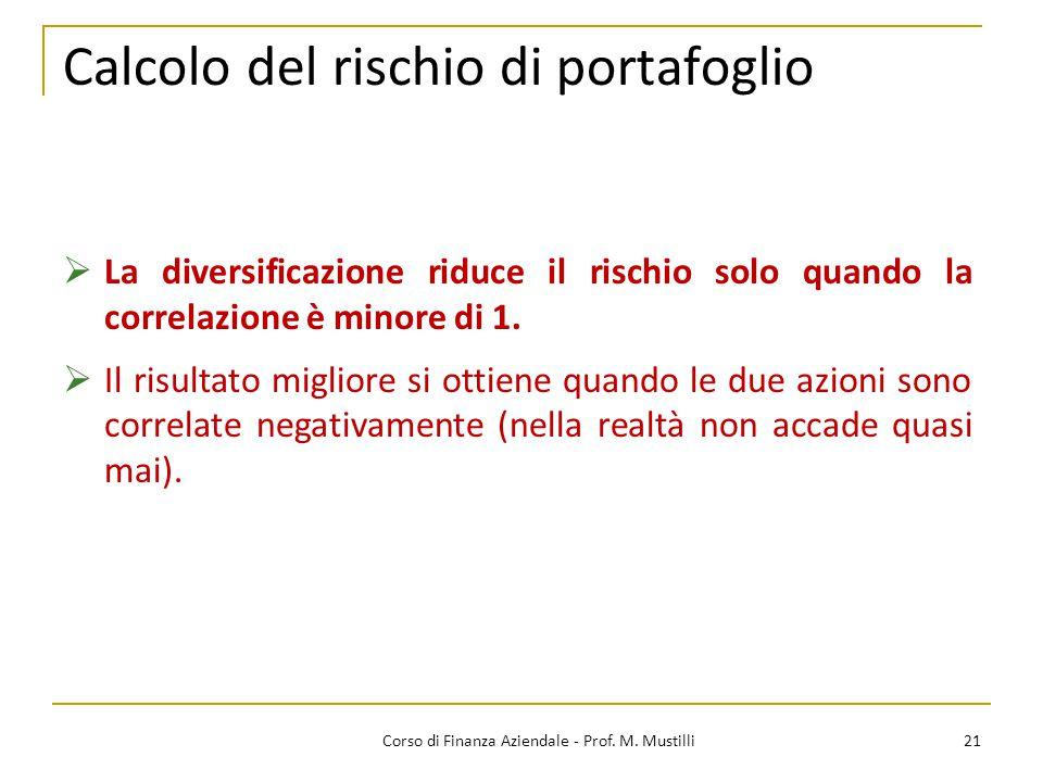 21Corso di Finanza Aziendale - Prof. M. Mustilli Calcolo del rischio di portafoglio  La diversificazione riduce il rischio solo quando la correlazion