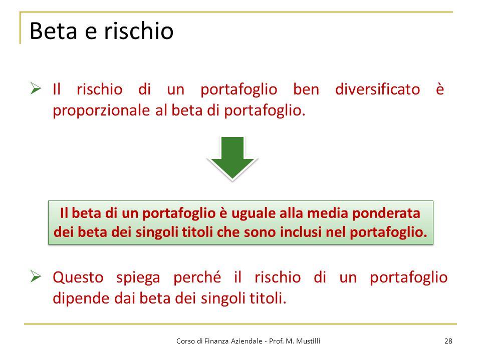 Beta e rischio 28Corso di Finanza Aziendale - Prof. M. Mustilli  Il rischio di un portafoglio ben diversificato è proporzionale al beta di portafogli