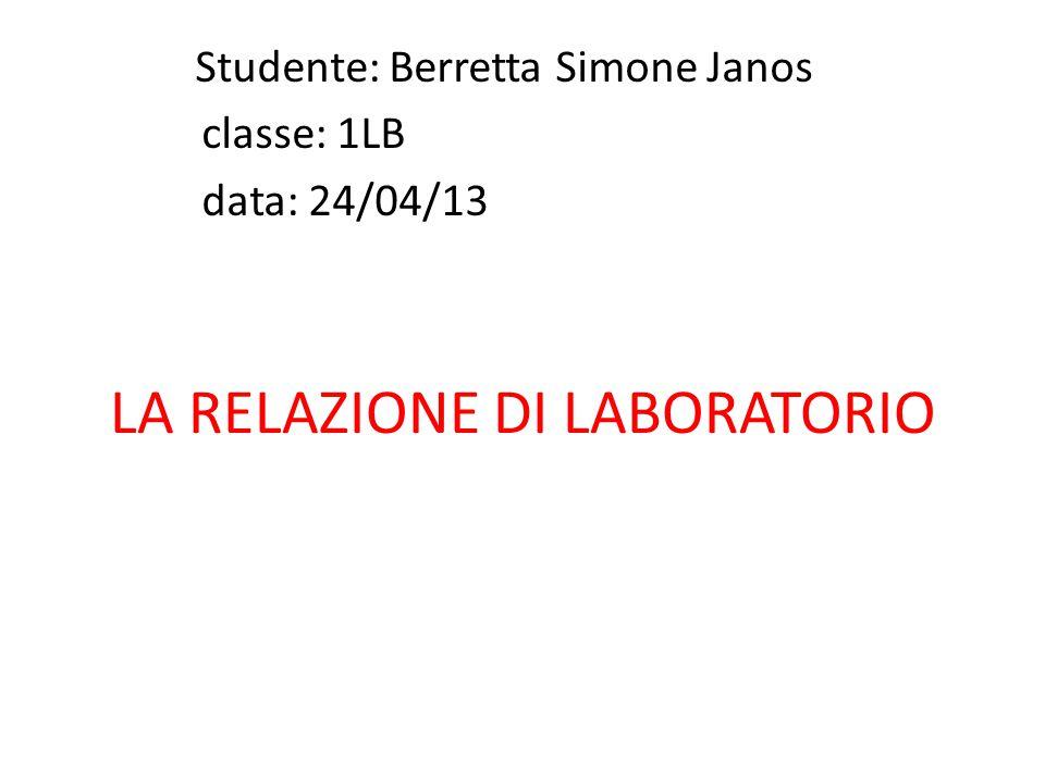 LA RELAZIONE DI LABORATORIO Studente: Berretta Simone Janos classe: 1LB data: 24/04/13