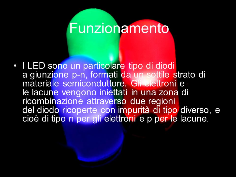 Funzionamento I LED sono un particolare tipo di diodi a giunzione p-n, formati da un sottile strato di materiale semiconduttore. Gli elettroni e le la
