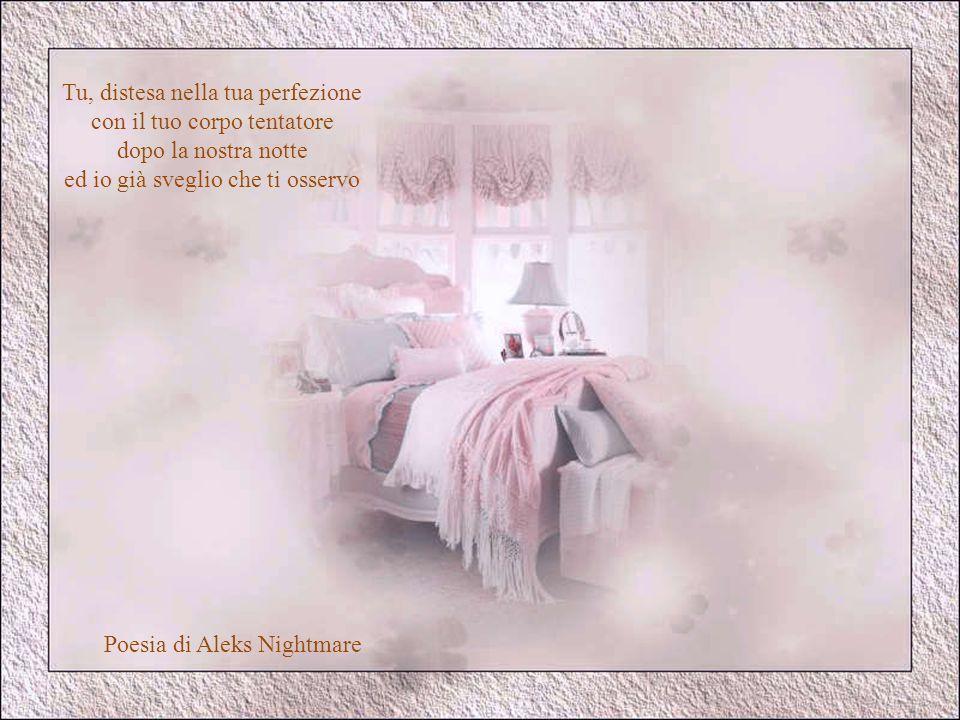 Tu, distesa nella tua perfezione con il tuo corpo tentatore dopo la nostra notte ed io già sveglio che ti osservo Poesia di Aleks Nightmare