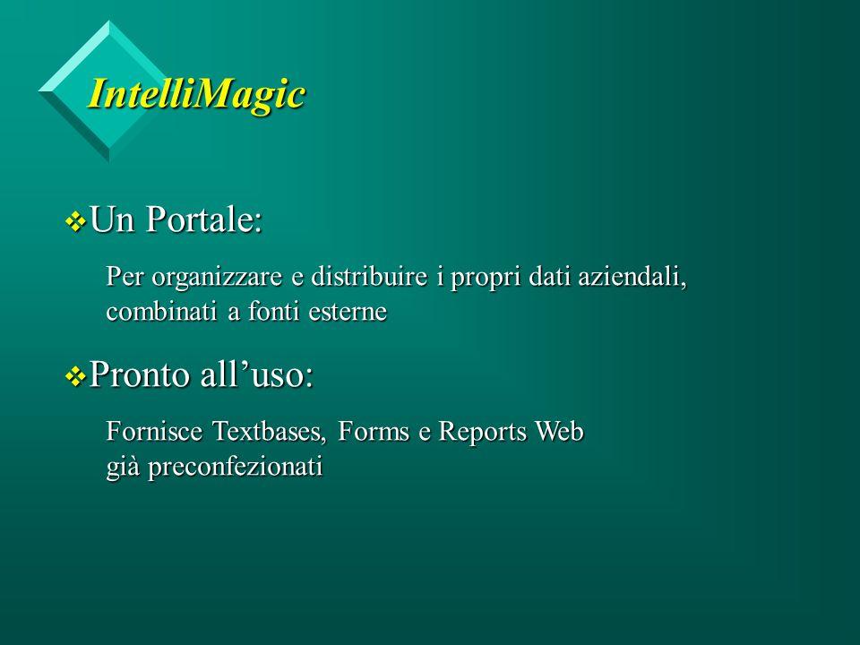 IntelliMagic v Un Portale: Per organizzare e distribuire i propri dati aziendali, combinati a fonti esterne v Pronto all'uso: Fornisce Textbases, Forms e Reports Web già preconfezionati