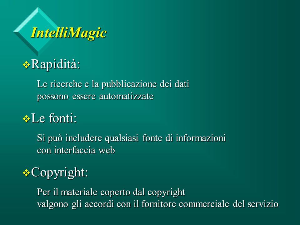 IntelliMagic v Rapidità: Le ricerche e la pubblicazione dei dati possono essere automatizzate v Le fonti: Si può includere qualsiasi fonte di informazioni con interfaccia web v Copyright: Per il materiale coperto dal copyright valgono gli accordi con il fornitore commerciale del servizio