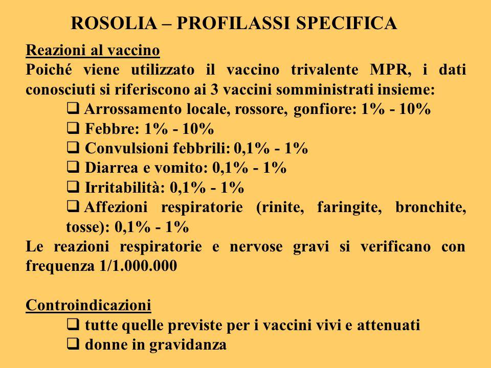 ROSOLIA – PROFILASSI SPECIFICA Reazioni al vaccino Poiché viene utilizzato il vaccino trivalente MPR, i dati conosciuti si riferiscono ai 3 vaccini so