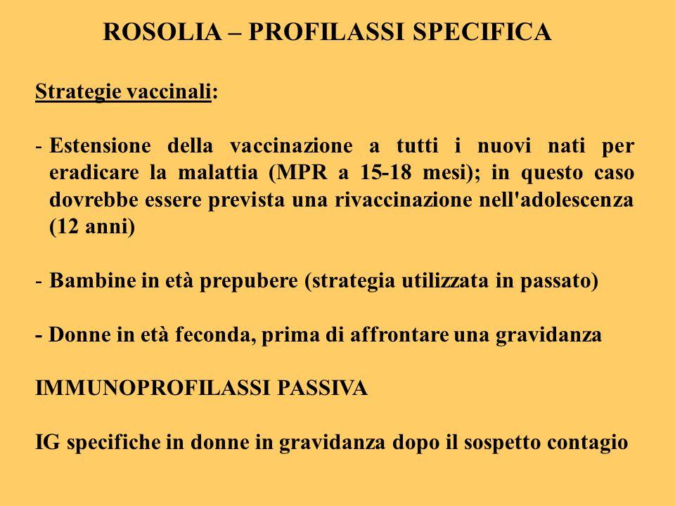 ROSOLIA – PROFILASSI SPECIFICA Strategie vaccinali: -Estensione della vaccinazione a tutti i nuovi nati per eradicare la malattia (MPR a 15-18 mesi);