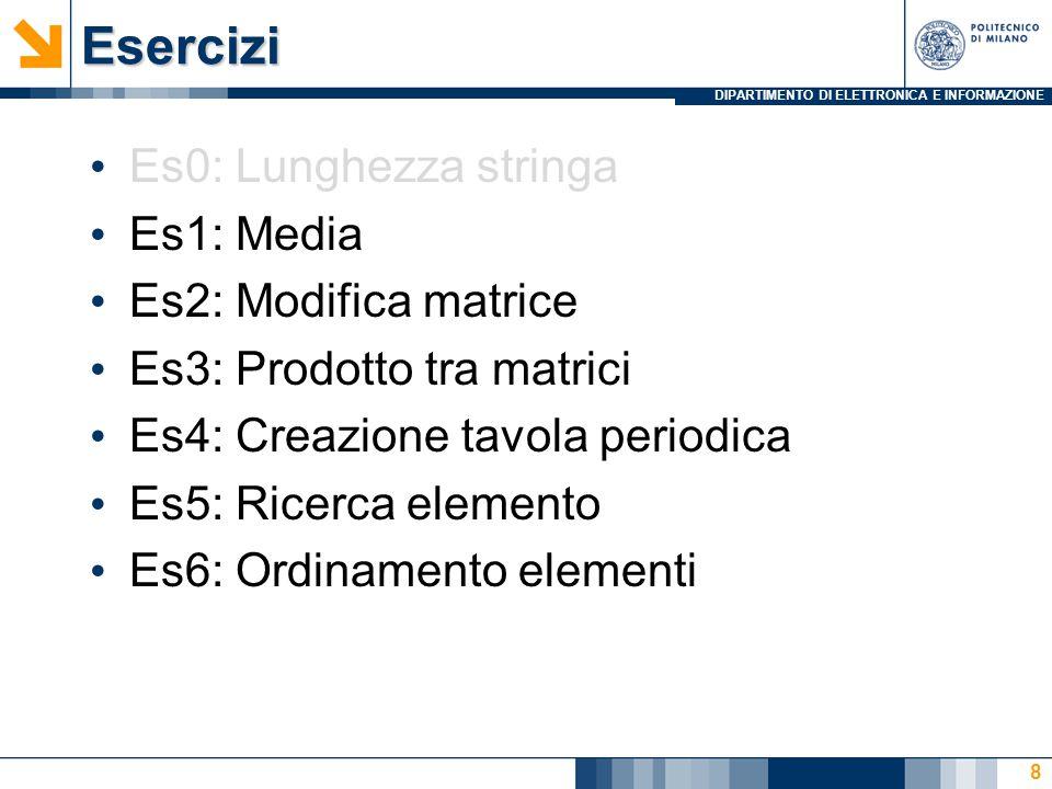 DIPARTIMENTO DI ELETTRONICA E INFORMAZIONEEsercizi Es0: Lunghezza stringa Es1: Media Es2: Modifica matrice Es3: Prodotto tra matrici Es4: Creazione tavola periodica Es5: Ricerca elemento Es6: Ordinamento elementi 8