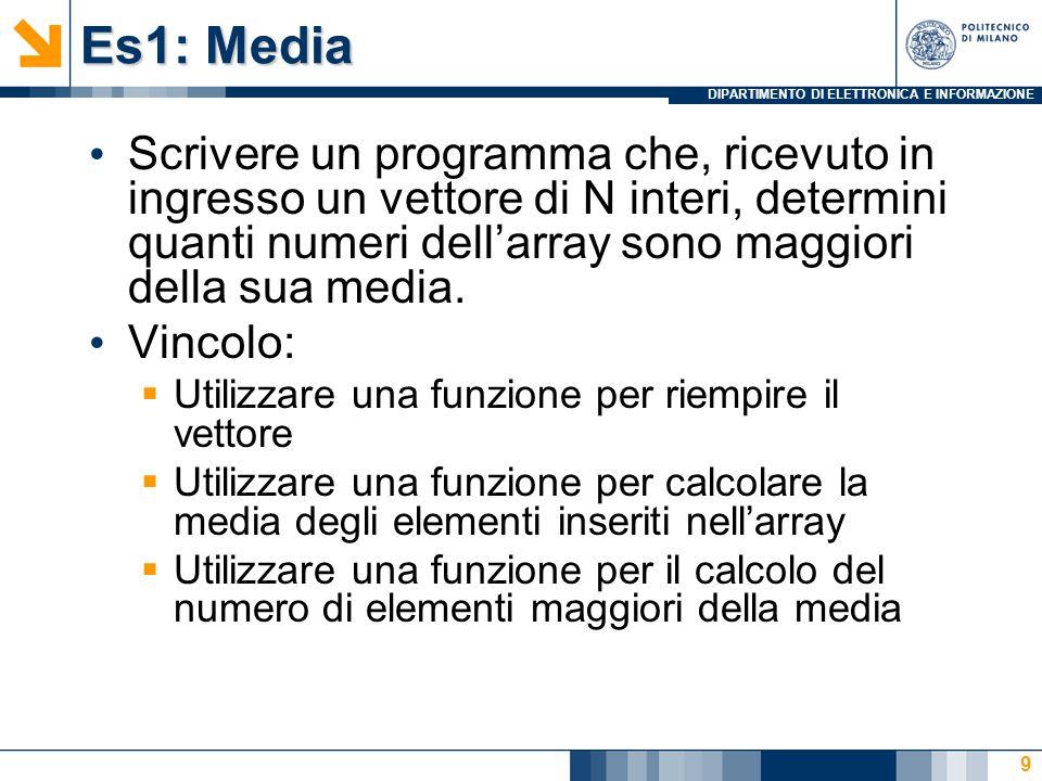 DIPARTIMENTO DI ELETTRONICA E INFORMAZIONE Es1: Media Scrivere un programma che, ricevuto in ingresso un vettore di N interi, determini quanti numeri dell'array sono maggiori della sua media.