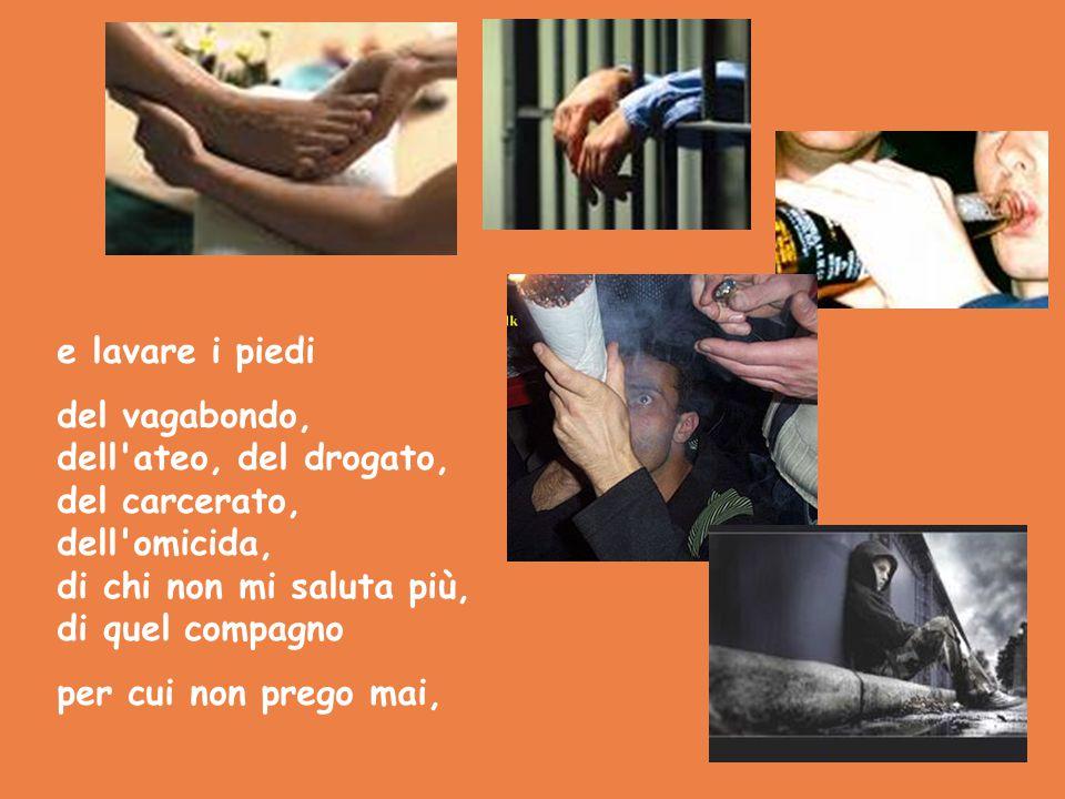 e lavare i piedi del vagabondo, dell'ateo, del drogato, del carcerato, dell'omicida, di chi non mi saluta più, di quel compagno per cui non prego mai,