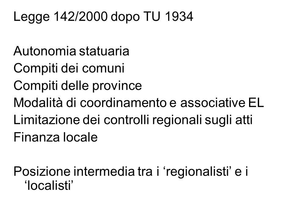 Legge 142/2000 dopo TU 1934 Autonomia statuaria Compiti dei comuni Compiti delle province Modalità di coordinamento e associative EL Limitazione dei controlli regionali sugli atti Finanza locale Posizione intermedia tra i 'regionalisti' e i 'localisti'