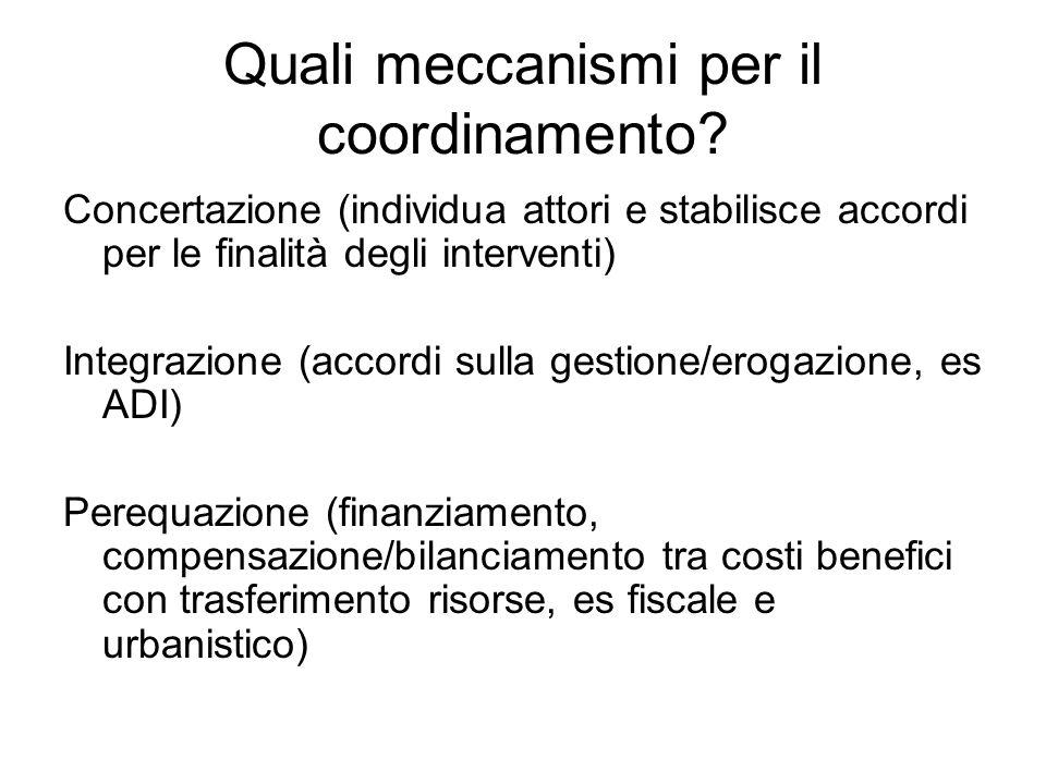 Quali meccanismi per il coordinamento? Concertazione (individua attori e stabilisce accordi per le finalità degli interventi) Integrazione (accordi su