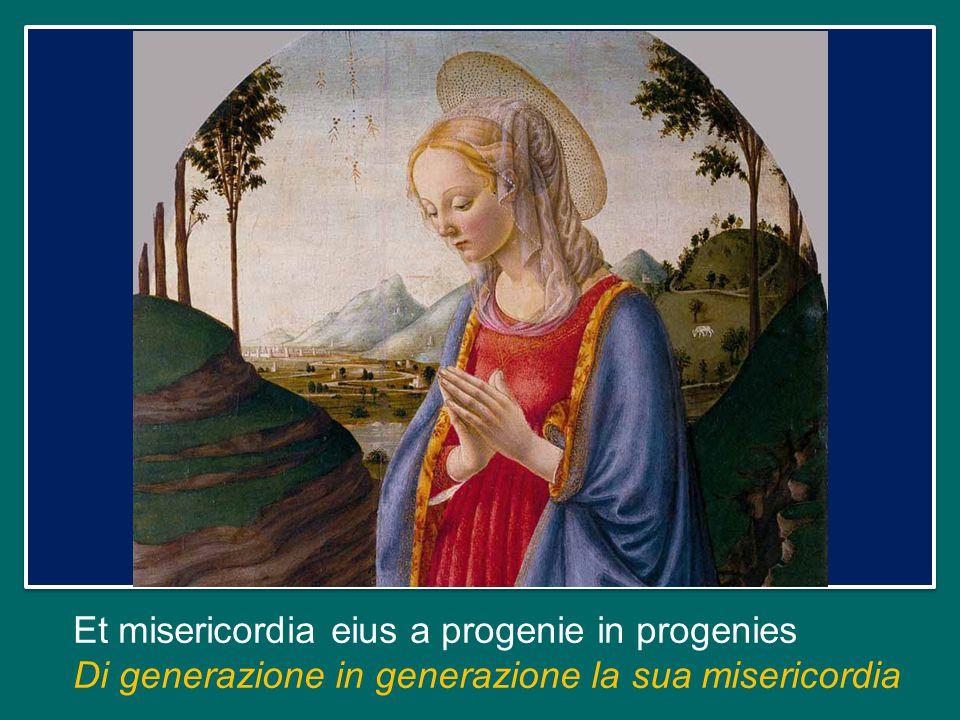 Et misericordia eius a progenie in progenies Di generazione in generazione la sua misericordia