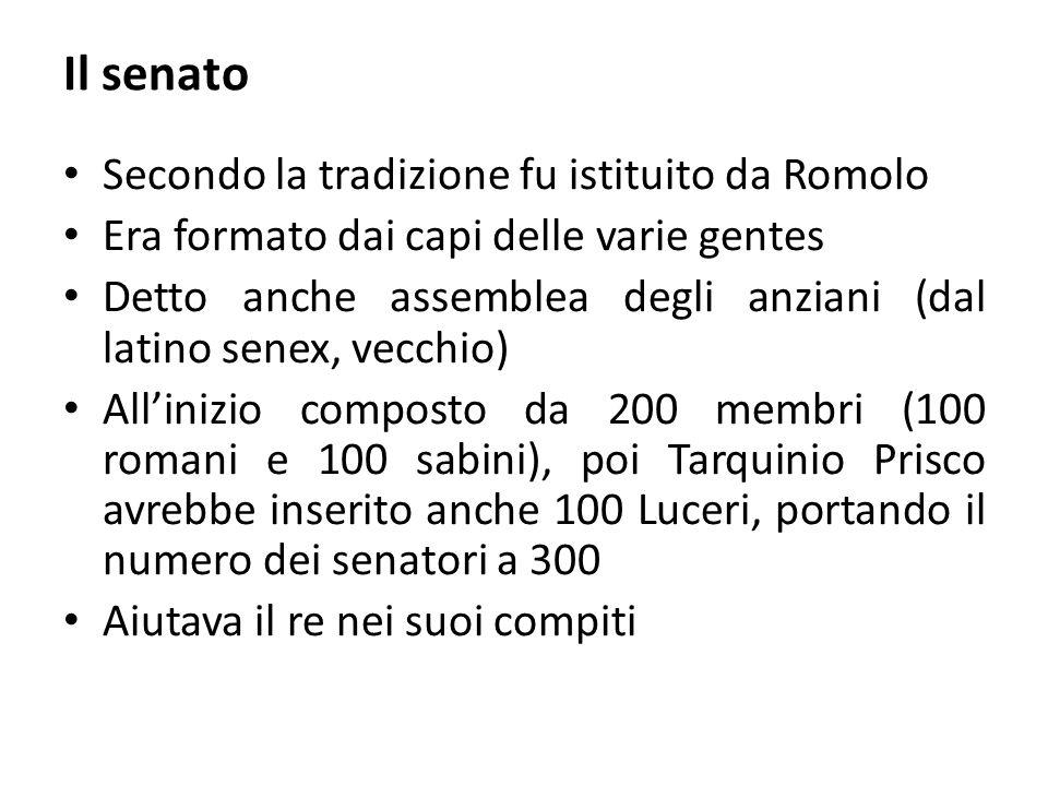 Il senato Secondo la tradizione fu istituito da Romolo Era formato dai capi delle varie gentes Detto anche assemblea degli anziani (dal latino senex, vecchio) All'inizio composto da 200 membri (100 romani e 100 sabini), poi Tarquinio Prisco avrebbe inserito anche 100 Luceri, portando il numero dei senatori a 300 Aiutava il re nei suoi compiti