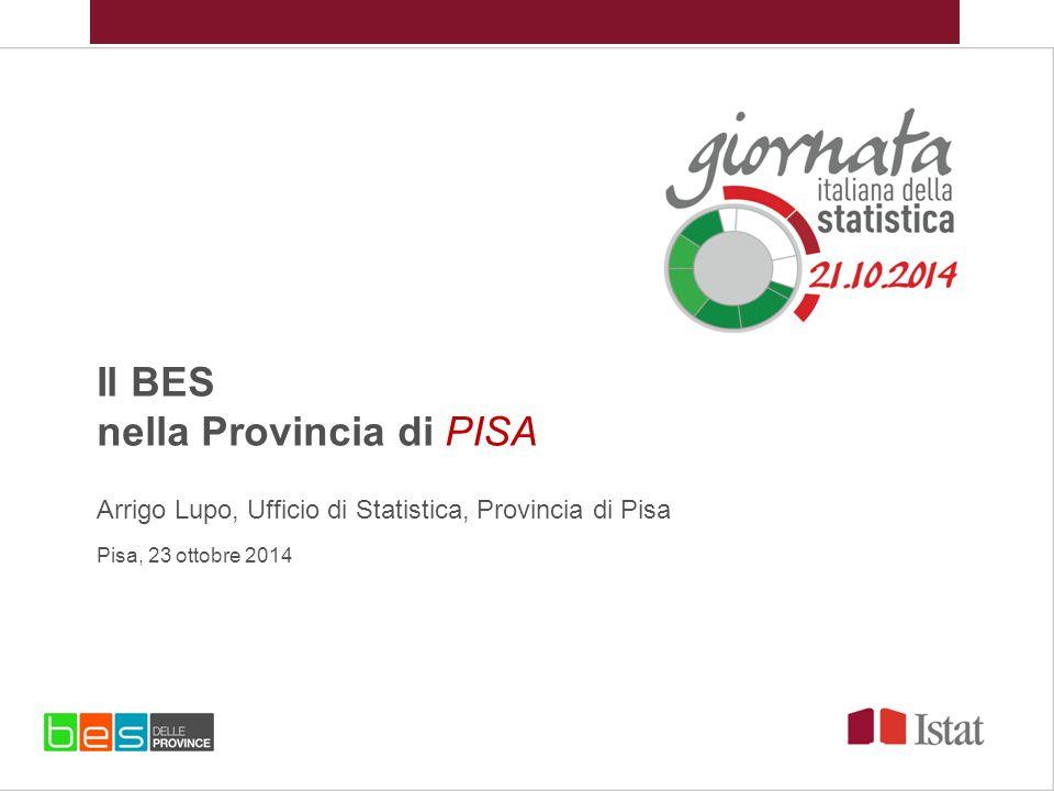 Il BES nella Provincia di PISA Arrigo Lupo, Ufficio di Statistica, Provincia di Pisa Pisa, 23 ottobre 2014
