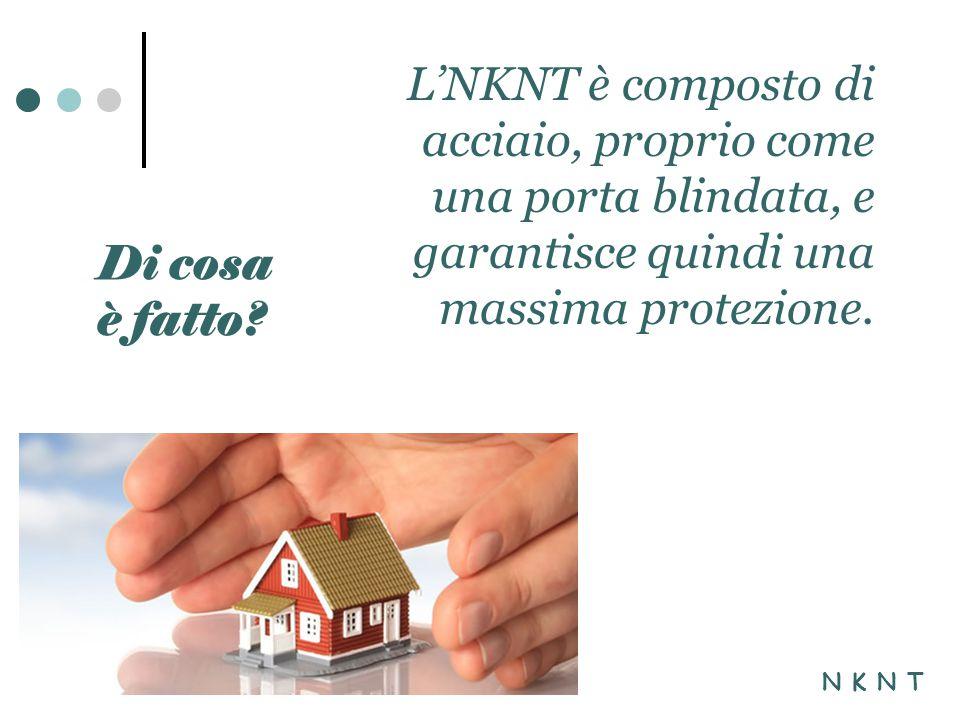 L'NKNT è composto di acciaio, proprio come una porta blindata, e garantisce quindi una massima protezione.