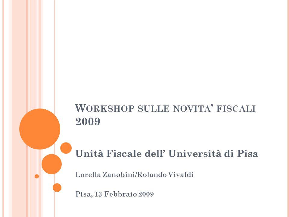 W ORKSHOP SULLE NOVITA ' FISCALI 2009 Unità Fiscale dell' Università di Pisa Lorella Zanobini/Rolando Vivaldi Pisa, 13 Febbraio 2009