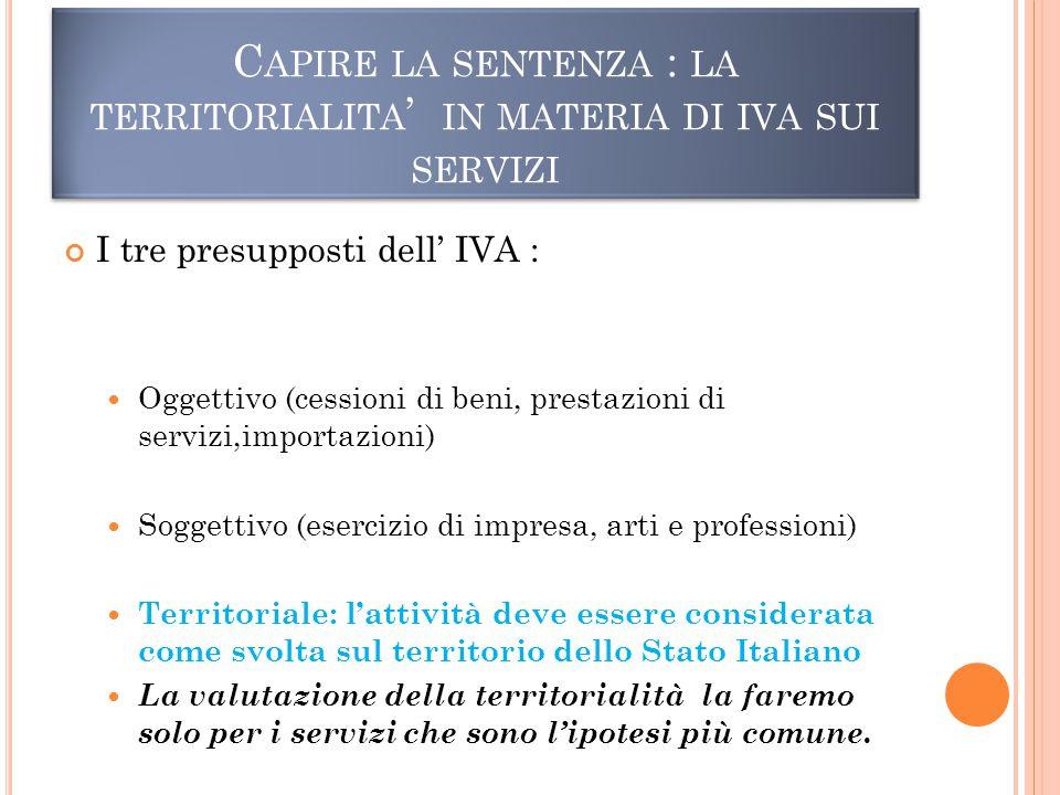 C APIRE LA SENTENZA : LA TERRITORIALITA ' IN MATERIA DI IVA SUI SERVIZI I tre presupposti dell' IVA : Oggettivo (cessioni di beni, prestazioni di servizi,importazioni) Soggettivo (esercizio di impresa, arti e professioni) Territoriale: l'attività deve essere considerata come svolta sul territorio dello Stato Italiano La valutazione della territorialità la faremo solo per i servizi che sono l'ipotesi più comune.