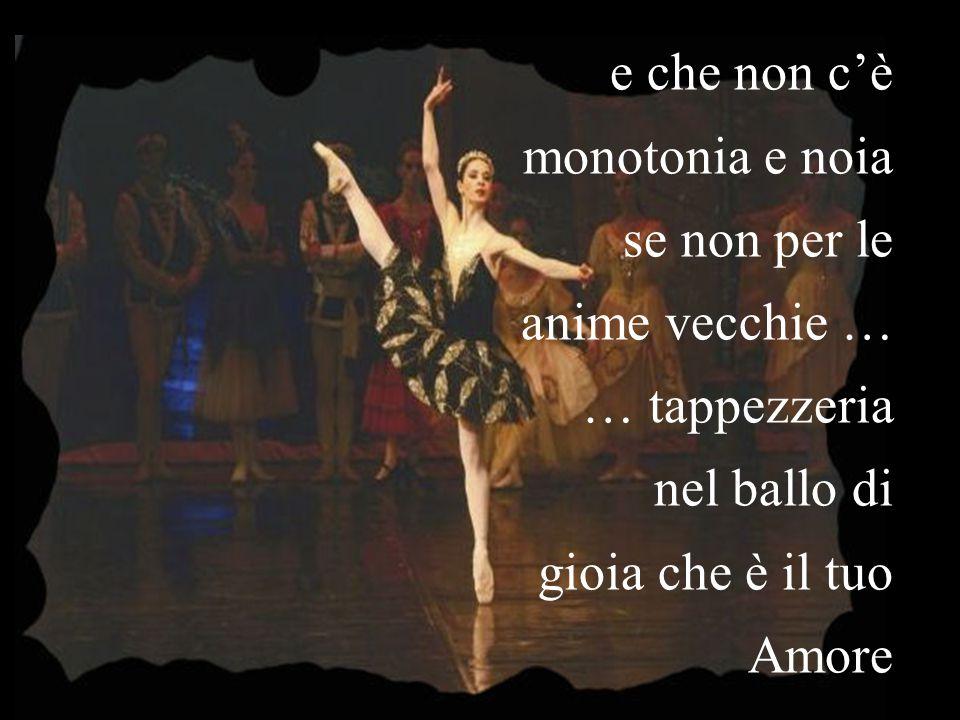 e che non c'è monotonia e noia se non per le anime vecchie … … tappezzeria nel ballo di gioia che è il tuo Amore