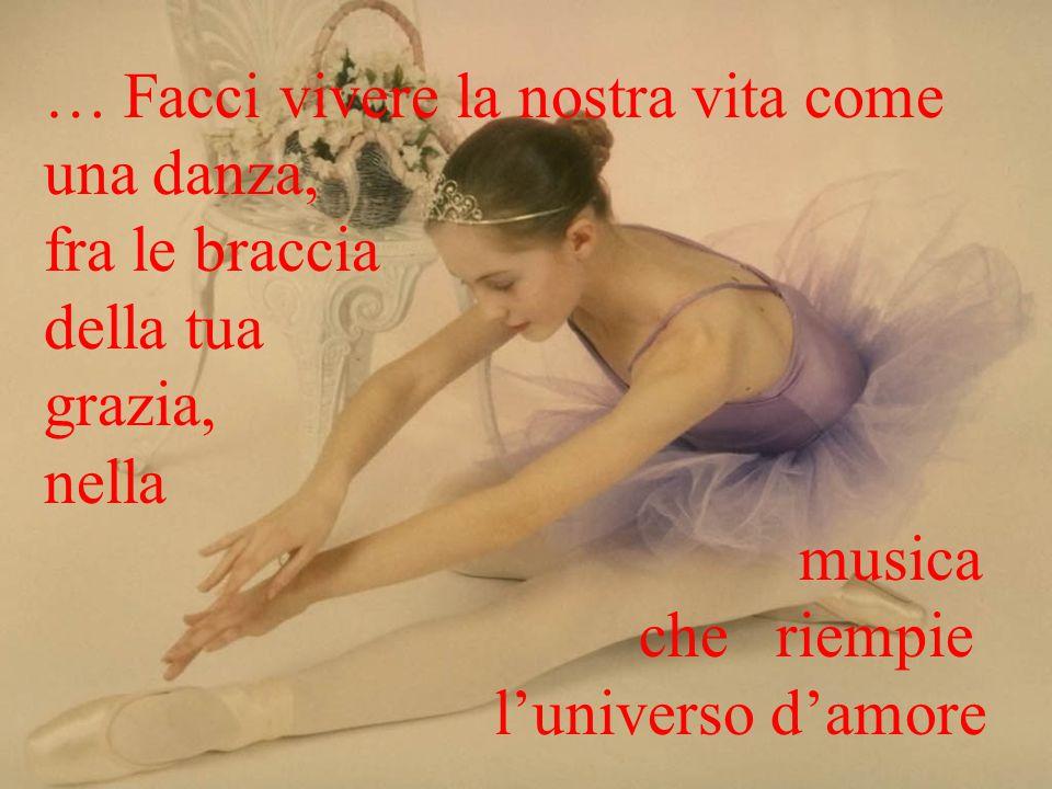 … Facci vivere la nostra vita come una danza, fra le braccia della tua grazia, nella musica che riempie l'universo d'amore
