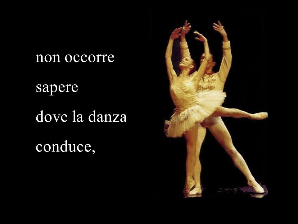 non occorre sapere dove la danza conduce,