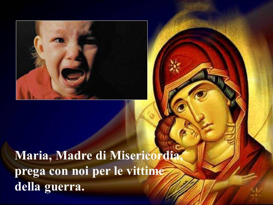 Maria, Madre di Misericordia, prega con noi per le vittime della guerra.