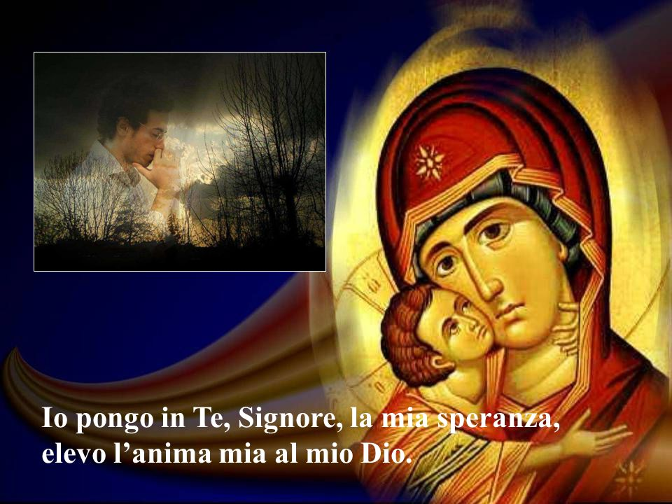 Io pongo in Te, Signore, la mia speranza, elevo l'anima mia al mio Dio.