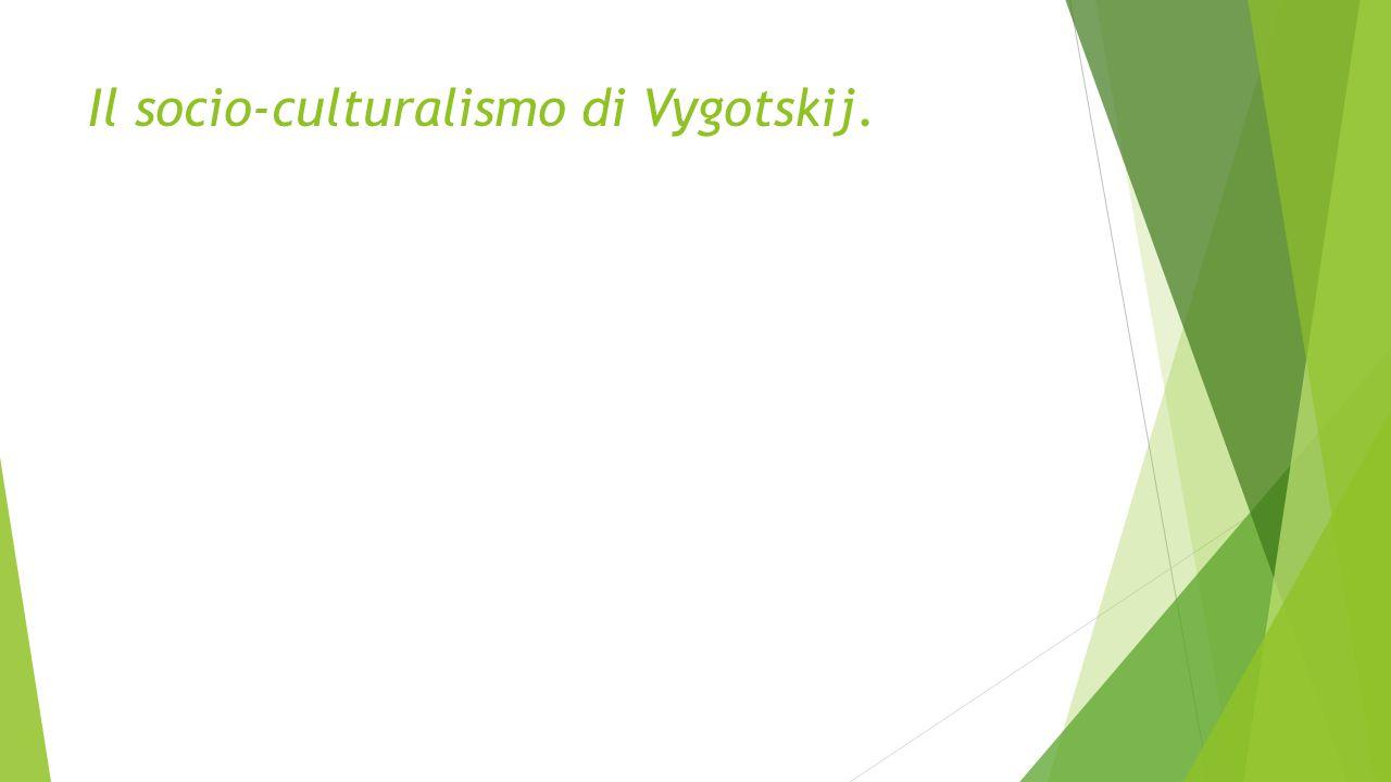 Il socio-culturalismo di Vygotskij.
