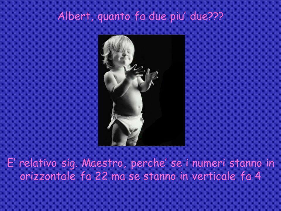Albert, quanto fa due piu' due??.E' relativo sig.