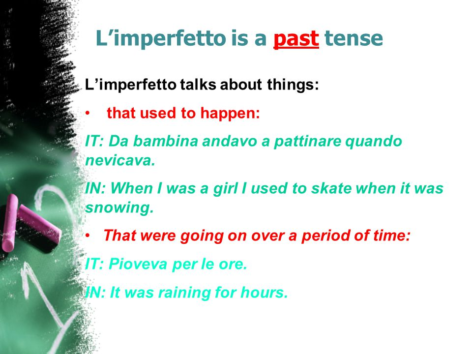 L'imperfetto is a past tense L'imperfetto talks about things: that used to happen: IT: Da bambina andavo a pattinare quando nevicava. IN: When I was a
