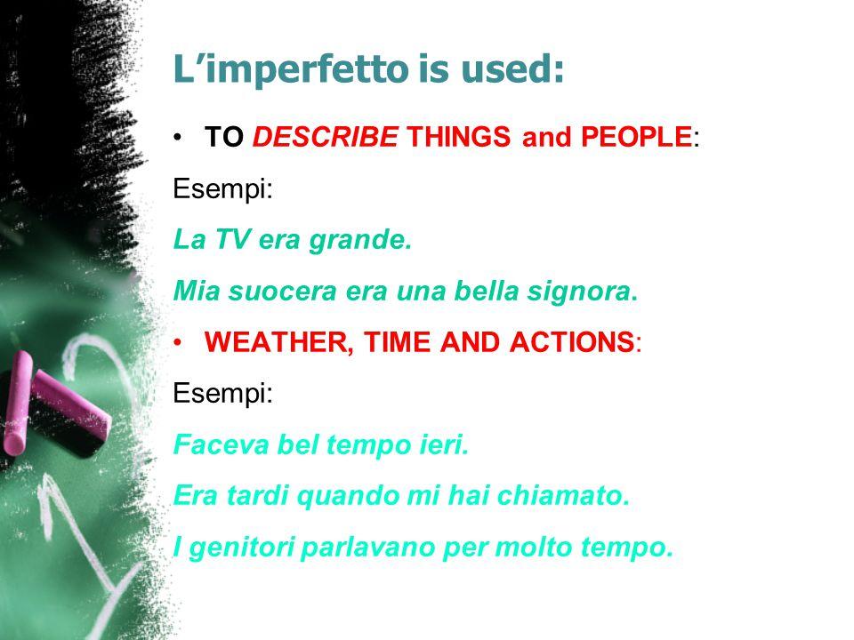 L'imperfetto is used: TO DESCRIBE THINGS and PEOPLE: Esempi: La TV era grande. Mia suocera era una bella signora. WEATHER, TIME AND ACTIONS: Esempi: F