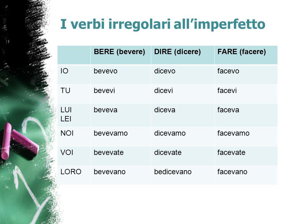 I verbi irregolari all'imperfetto BERE (bevere)DIRE (dicere)FARE (facere) IObevevodicevofacevo TUbevevidicevifacevi LUI LEI bevevadicevafaceva NOIbeve