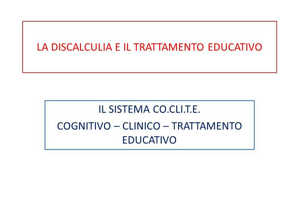 LA DISCALCULIA E IL TRATTAMENTO EDUCATIVO IL SISTEMA CO.CLI.T.E. COGNITIVO – CLINICO – TRATTAMENTO EDUCATIVO