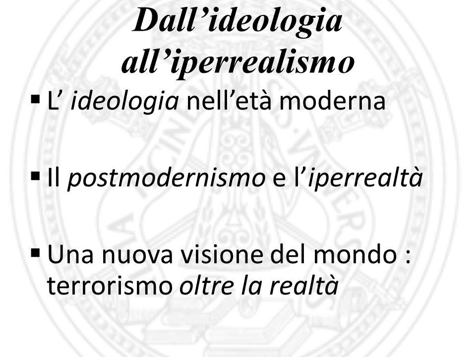 Dall'ideologia all'iperrealismo  L' ideologia nell'età moderna  Il postmodernismo e l'iperrealtà  Una nuova visione del mondo : terrorismo oltre la