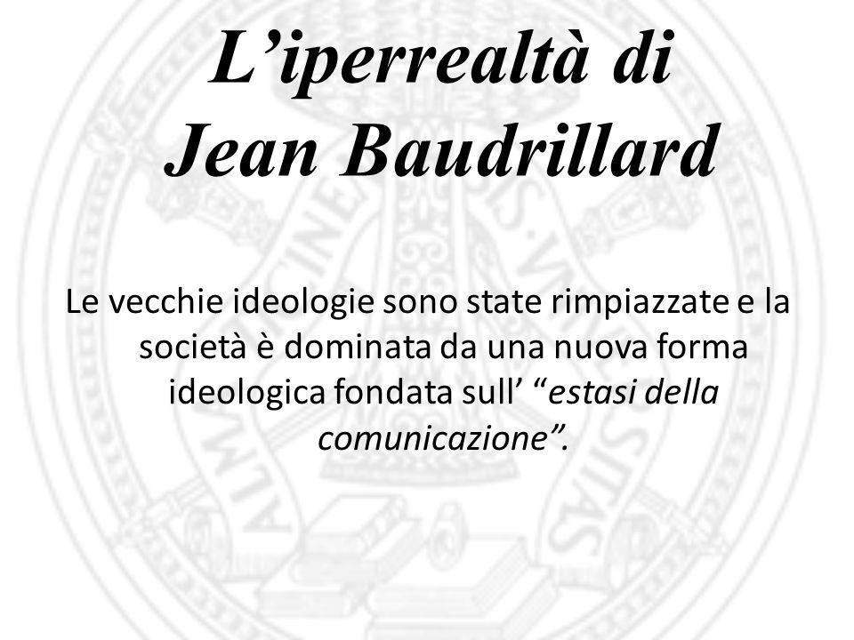 """L'iperrealtà di Jean Baudrillard Le vecchie ideologie sono state rimpiazzate e la società è dominata da una nuova forma ideologica fondata sull' """"esta"""