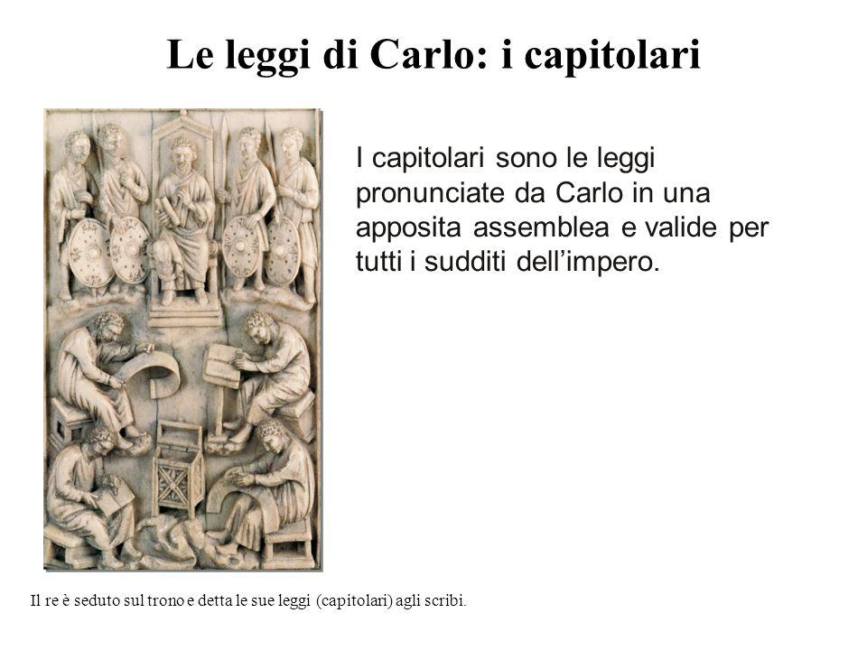 Le leggi di Carlo: i capitolari I capitolari sono le leggi pronunciate da Carlo in una apposita assemblea e valide per tutti i sudditi dell'impero. Il