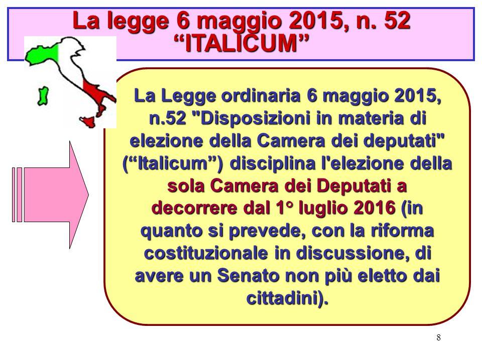 8 La Legge ordinaria 6 maggio 2015, n.52 Disposizioni in materia di elezione della Camera dei deputati ( Italicum ) disciplina l elezione della sola Camera dei Deputati a decorrere dal 1° luglio 2016 (in quanto si prevede, con la riforma costituzionale in discussione, di avere un Senato non più eletto dai cittadini).