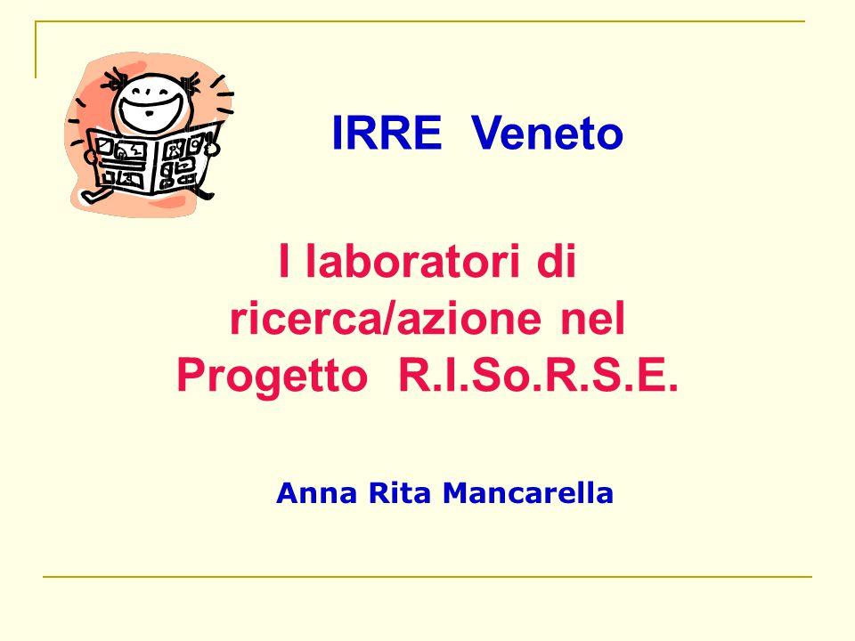 Anna Rita Mancarella I laboratori di ricerca/azione nel Progetto R.I.So.R.S.E. IRRE Veneto