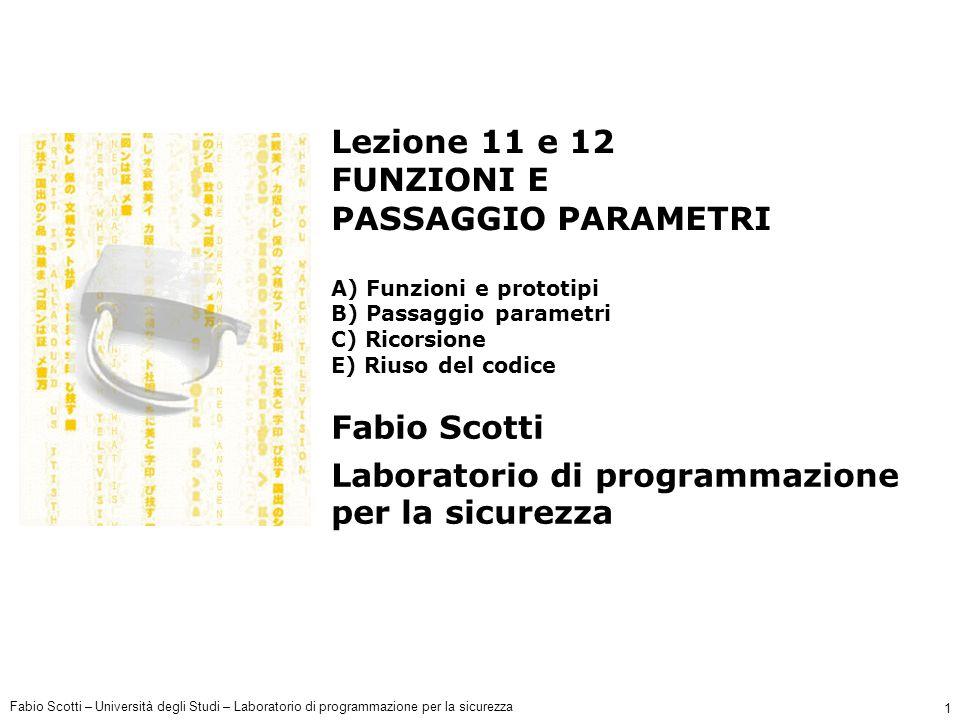Fabio Scotti – Università degli Studi – Laboratorio di programmazione per la sicurezza 12 Altre nozioni sul prototipo (1) Il prototipo serve al compilatore per individuare: il numero di parametri della funzione; il tipo di parametri della funzione; l'ordine dei parametri della funzione.