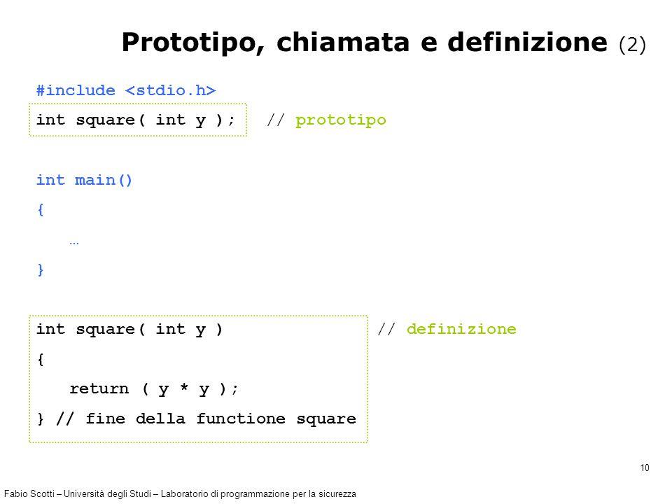 Fabio Scotti – Università degli Studi – Laboratorio di programmazione per la sicurezza 10 #include int square( int y ); // prototipo int main() { … } int square( int y ) // definizione { return ( y * y ); } // fine della functione square Prototipo, chiamata e definizione (2)