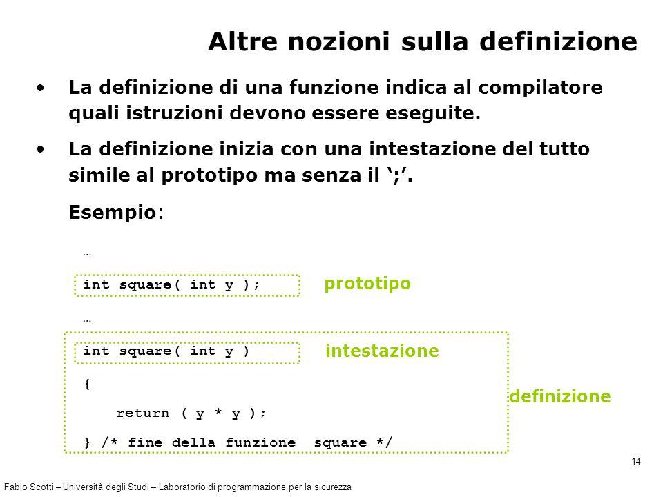 Fabio Scotti – Università degli Studi – Laboratorio di programmazione per la sicurezza 14 … int square( int y ); … int square( int y ) { return ( y * y ); } /* fine della funzione square */ Altre nozioni sulla definizione La definizione di una funzione indica al compilatore quali istruzioni devono essere eseguite.