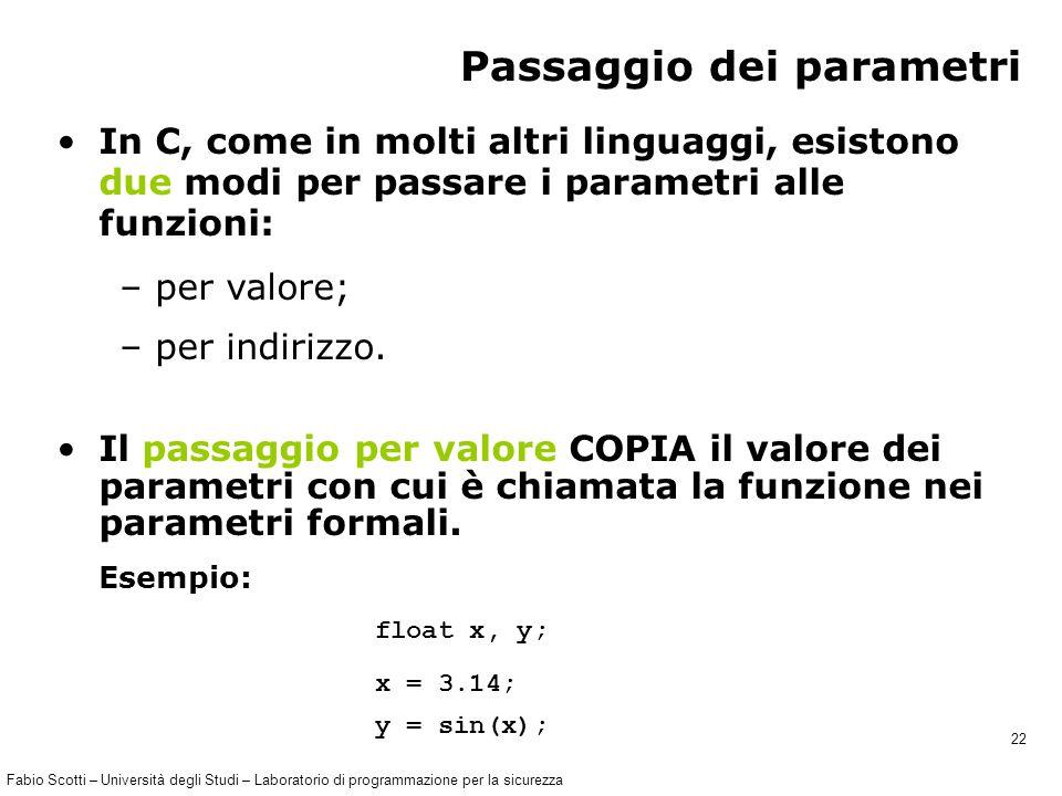 Fabio Scotti – Università degli Studi – Laboratorio di programmazione per la sicurezza 22 Passaggio dei parametri In C, come in molti altri linguaggi, esistono due modi per passare i parametri alle funzioni: – per valore; – per indirizzo.