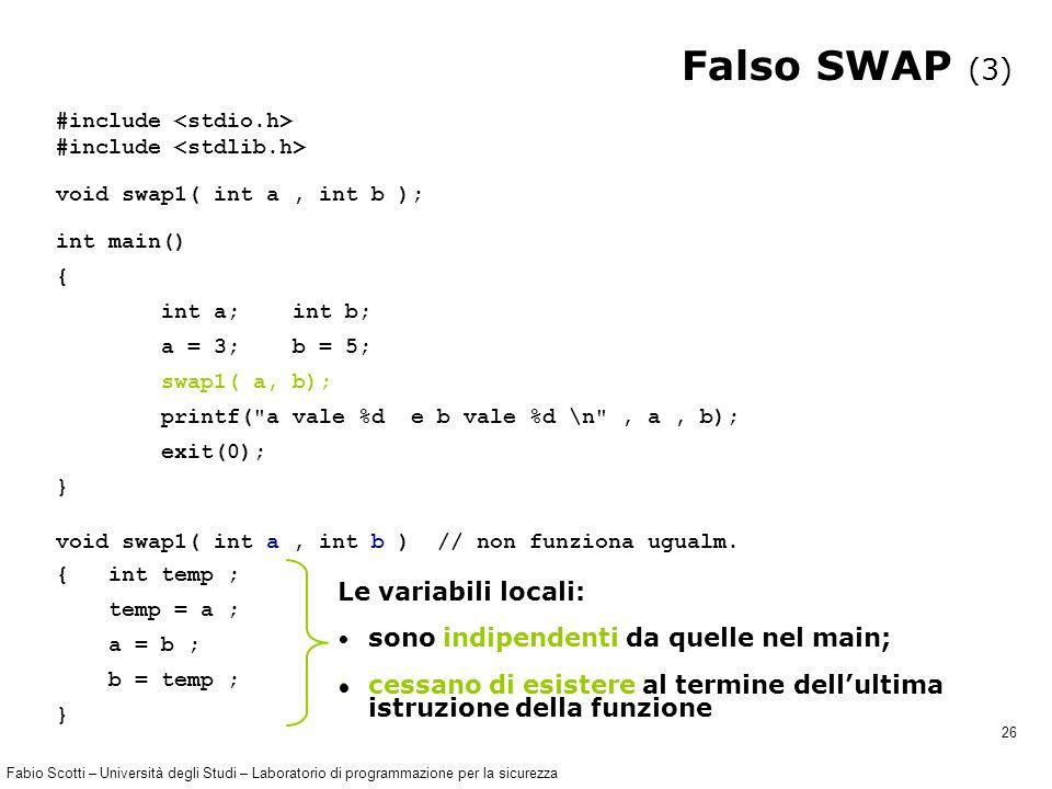 Fabio Scotti – Università degli Studi – Laboratorio di programmazione per la sicurezza 26 Falso SWAP (3) #include void swap1( int a, int b ); int main() { int a; int b; a = 3; b = 5; swap1( a, b); printf( a vale %d e b vale %d \n , a, b); exit(0); } void swap1( int a, int b ) // non funziona ugualm.