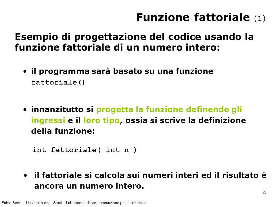Fabio Scotti – Università degli Studi – Laboratorio di programmazione per la sicurezza 27 Funzione fattoriale (1) Esempio di progettazione del codice usando la funzione fattoriale di un numero intero: il programma sarà basato su una funzione fattoriale() innanzitutto si progetta la funzione definendo gli ingressi e il loro tipo, ossia si scrive la definizione della funzione: int fattoriale( int n ) il fattoriale si calcola sui numeri interi ed il risultato è ancora un numero intero.