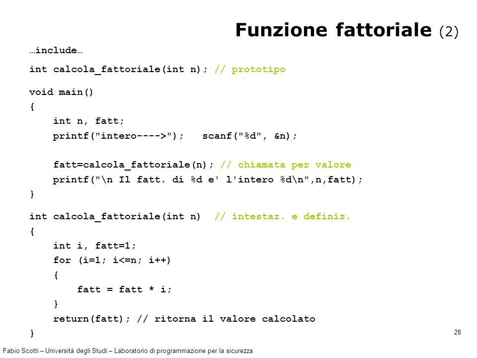 Fabio Scotti – Università degli Studi – Laboratorio di programmazione per la sicurezza 28 Funzione fattoriale (2) …include… int calcola_fattoriale(int n); // prototipo void main() { int n, fatt; printf( intero----> ); scanf( %d , &n); fatt=calcola_fattoriale(n); // chiamata per valore printf( \n Il fatt.
