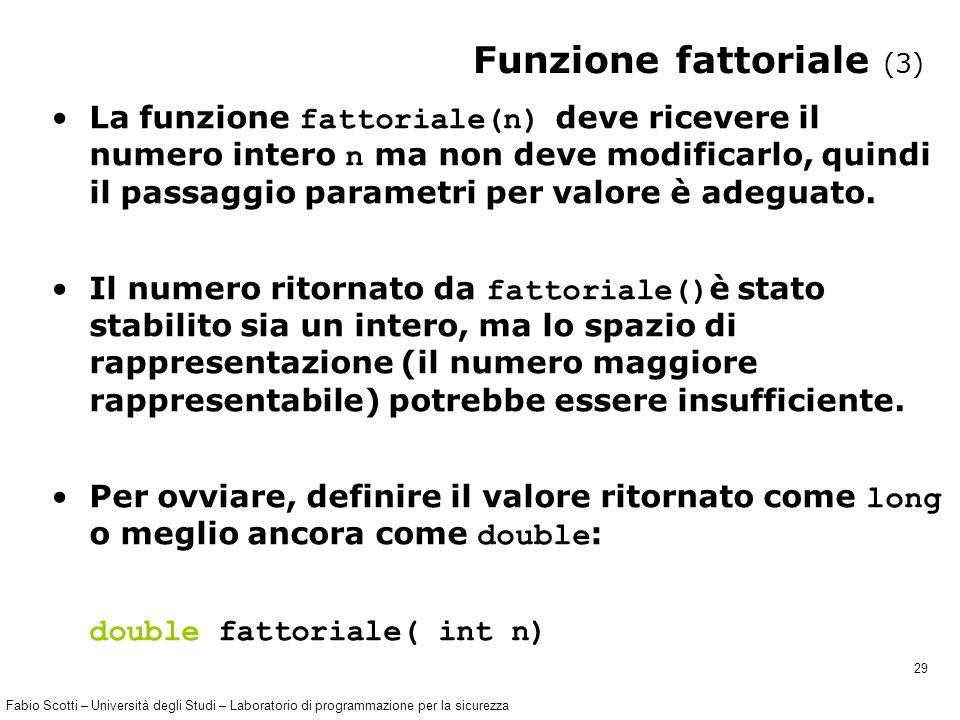 Fabio Scotti – Università degli Studi – Laboratorio di programmazione per la sicurezza 29 Funzione fattoriale (3) La funzione fattoriale(n) deve ricevere il numero intero n ma non deve modificarlo, quindi il passaggio parametri per valore è adeguato.